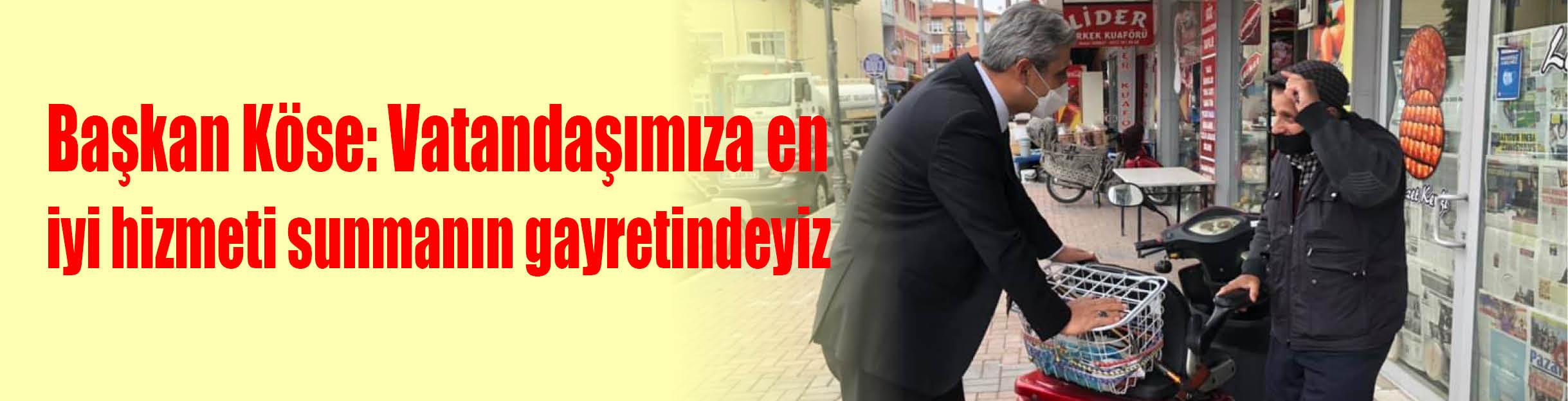 Başkan Köse: Vatandaşımıza en  iyi hizmeti sunmanın gayretindeyiz